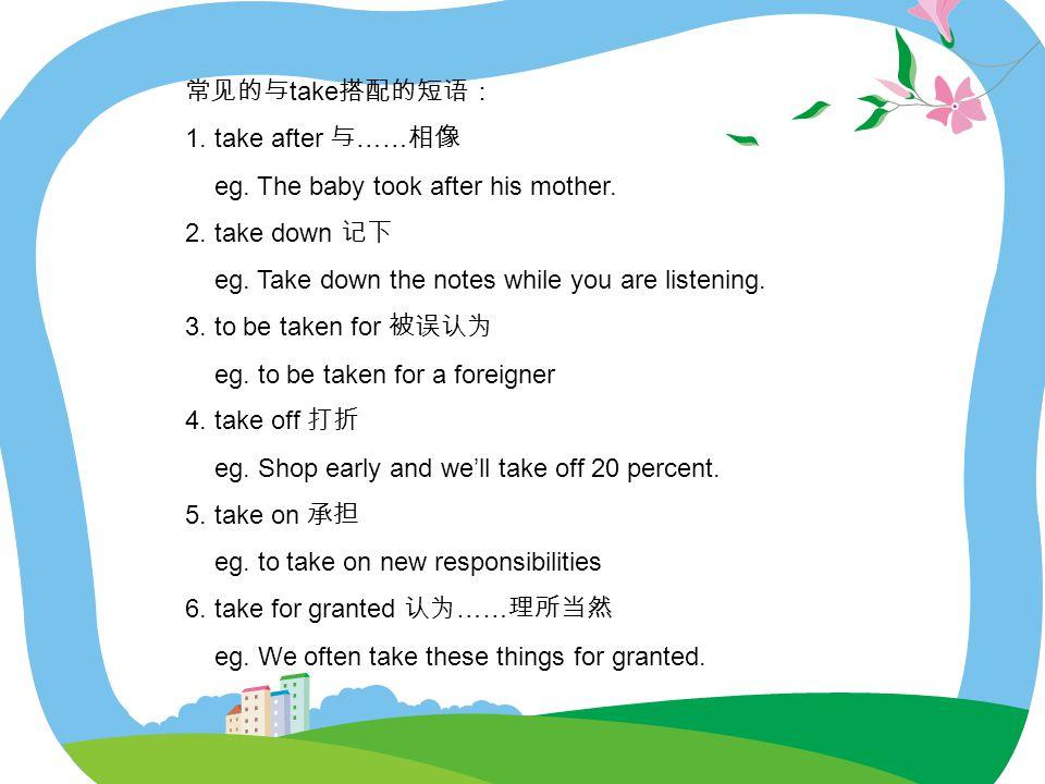 常见的与 take 搭配的短语: 1.take after 与 …… 相像 eg. The baby took after his mother.