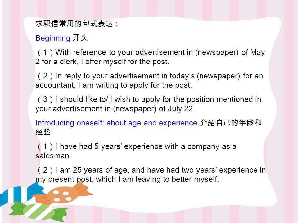 求职信常用的句式表达: Beginning 开头 ( 1 ) With reference to your advertisement in (newspaper) of May 2 for a clerk, I offer myself for the post.