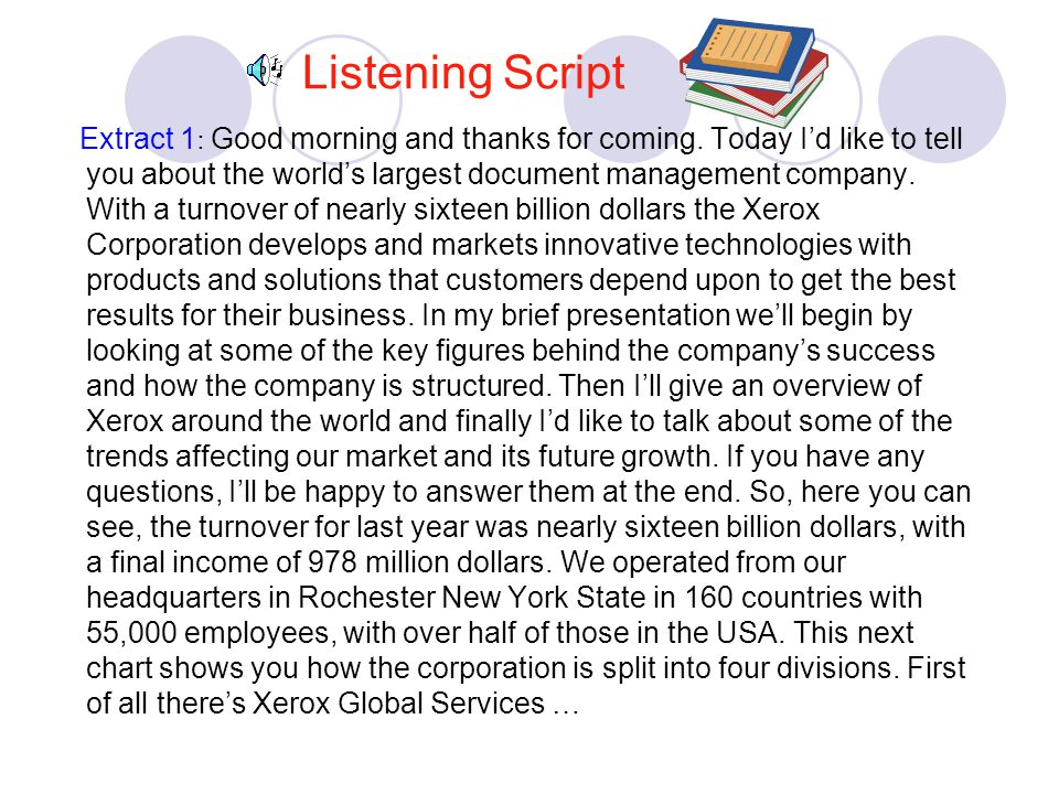 Listening Script Extract 1 : Good morning and thanks for coming. Today I'd like to tell you about the world's largest document management company. Wit