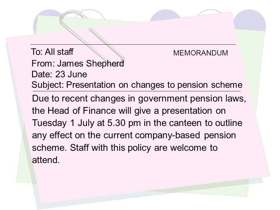 To: All staff From: James Shepherd Date: 23 June Subject: Presentation on changes to pension scheme Due to recent changes in government pension laws,