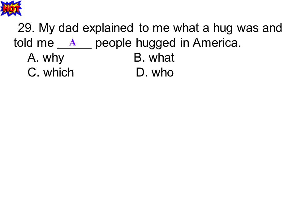 29. My dad explained to me what a hug was and told me _____ people hugged in America.