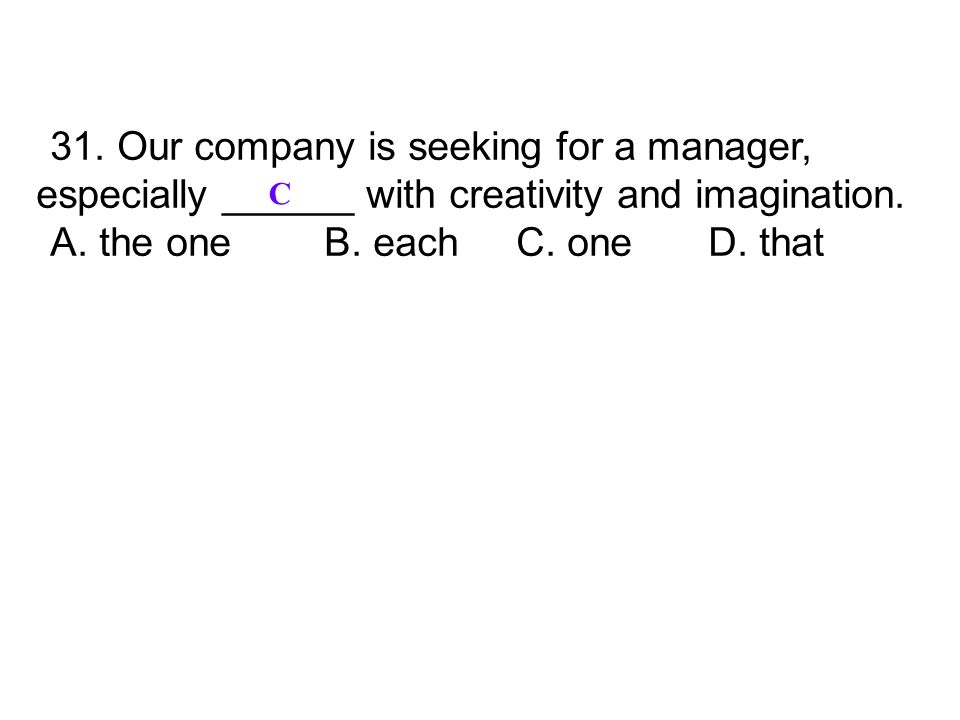 31. Our company is seeking for a manager, especially ______ with creativity and imagination. A. the one B. each C. one D. that C