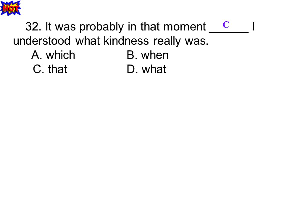 32. It was probably in that moment ______ I understood what kindness really was. A. whichB. when C. thatD. what C