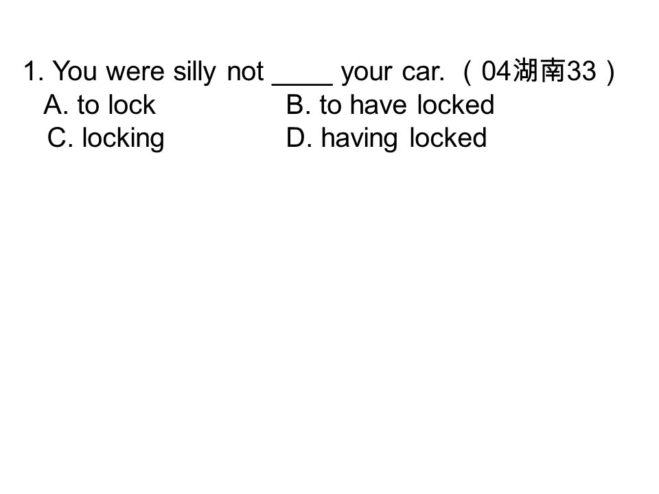1. You were silly not ____ your car. ( 04 湖南 33 ) A. to lockB. to have locked C. lockingD. having locked