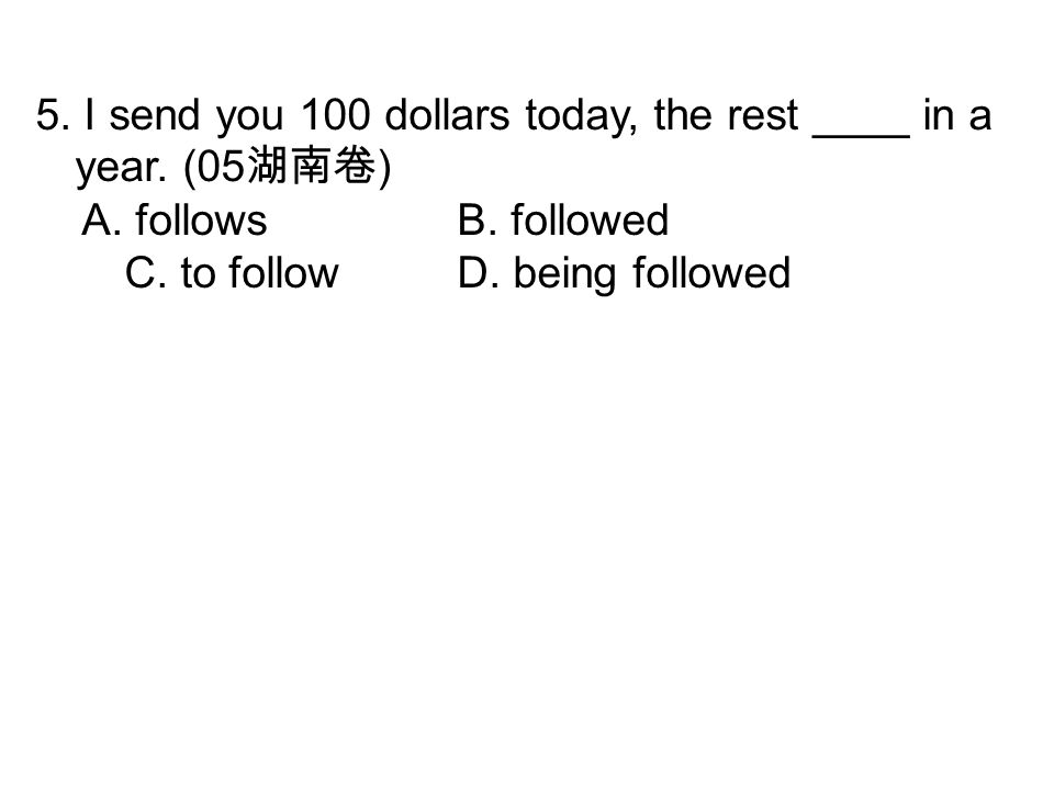 5. I send you 100 dollars today, the rest ____ in a year.