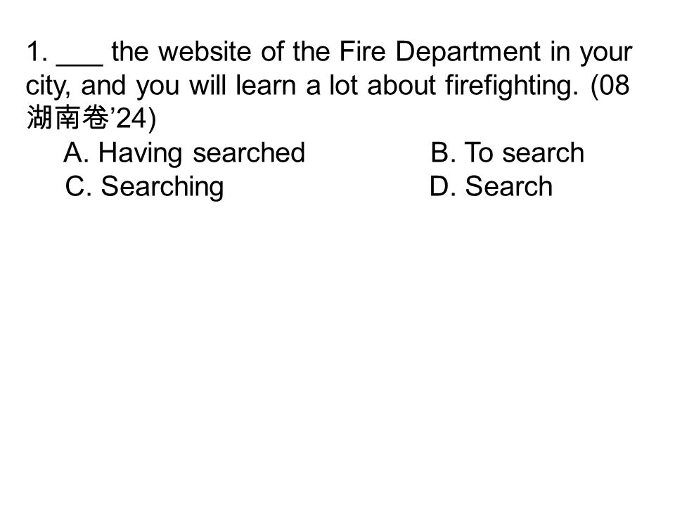 1. ___ the website of the Fire Department in your city, and you will learn a lot about firefighting. (08 湖南卷 '24) A. Having searchedB. To search C. Se