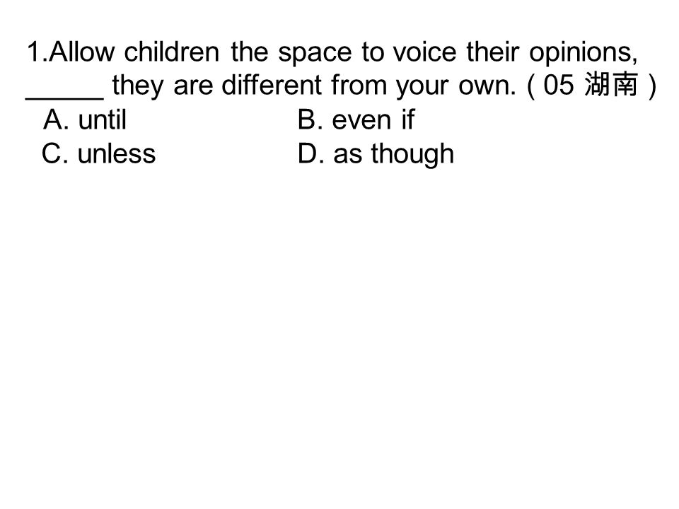 1.Allow children the space to voice their opinions, _____ they are different from your own. ( 05 湖南 ) A. untilB. even if C. unless D. as though