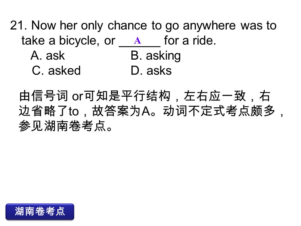 21. Now her only chance to go anywhere was to take a bicycle, or ______ for a ride. A. askB. asking C. askedD. asks A 湖南卷考点 由信号词 or 可知是平行结构,左右应一致,右 边省