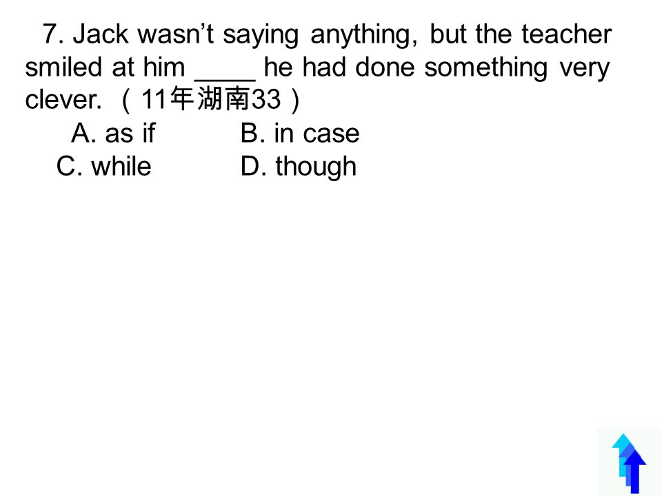 7. Jack wasn't saying anything, but the teacher smiled at him ____ he had done something very clever. ( 11 年湖南 33 ) A. as if B. in case C. while D. th