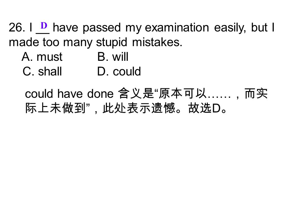 "26. I __ have passed my examination easily, but I made too many stupid mistakes. A. must B. will C. shall D. could D could have done 含义是 "" 原本可以 …… ,而实"
