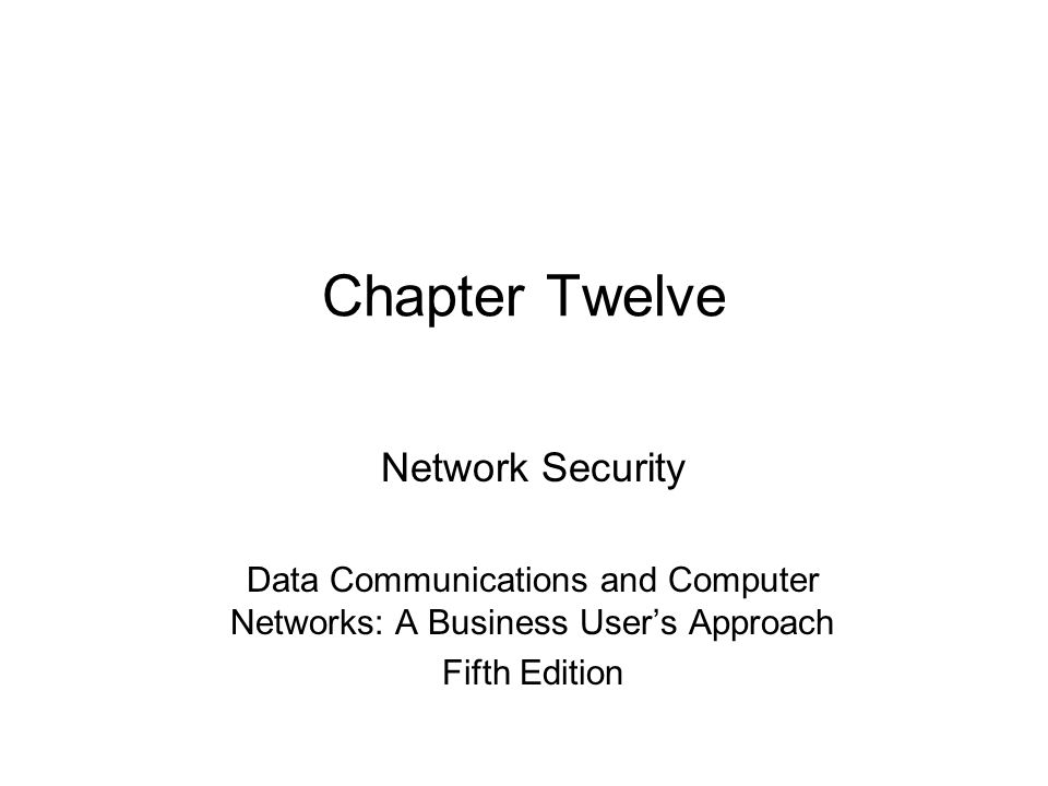 Chapter Twelve Network Security Data Communications and Computer Networks: A Business User's Approach Fifth Edition