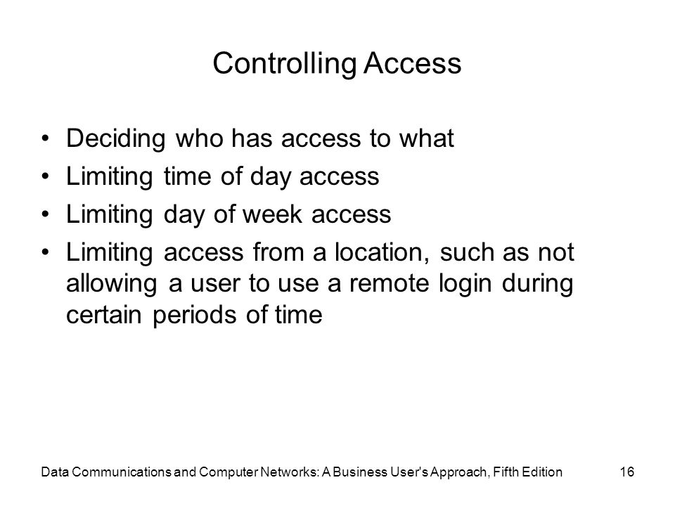 Data Communications and Computer Networks: A Business User s Approach, Fifth Edition16 Controlling Access Deciding who has access to what Limiting time of day access Limiting day of week access Limiting access from a location, such as not allowing a user to use a remote login during certain periods of time