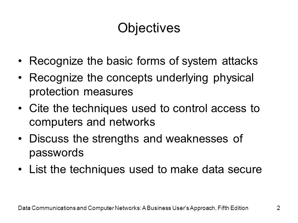 Data Communications and Computer Networks: A Business User s Approach, Fifth Edition2 Objectives Recognize the basic forms of system attacks Recognize the concepts underlying physical protection measures Cite the techniques used to control access to computers and networks Discuss the strengths and weaknesses of passwords List the techniques used to make data secure
