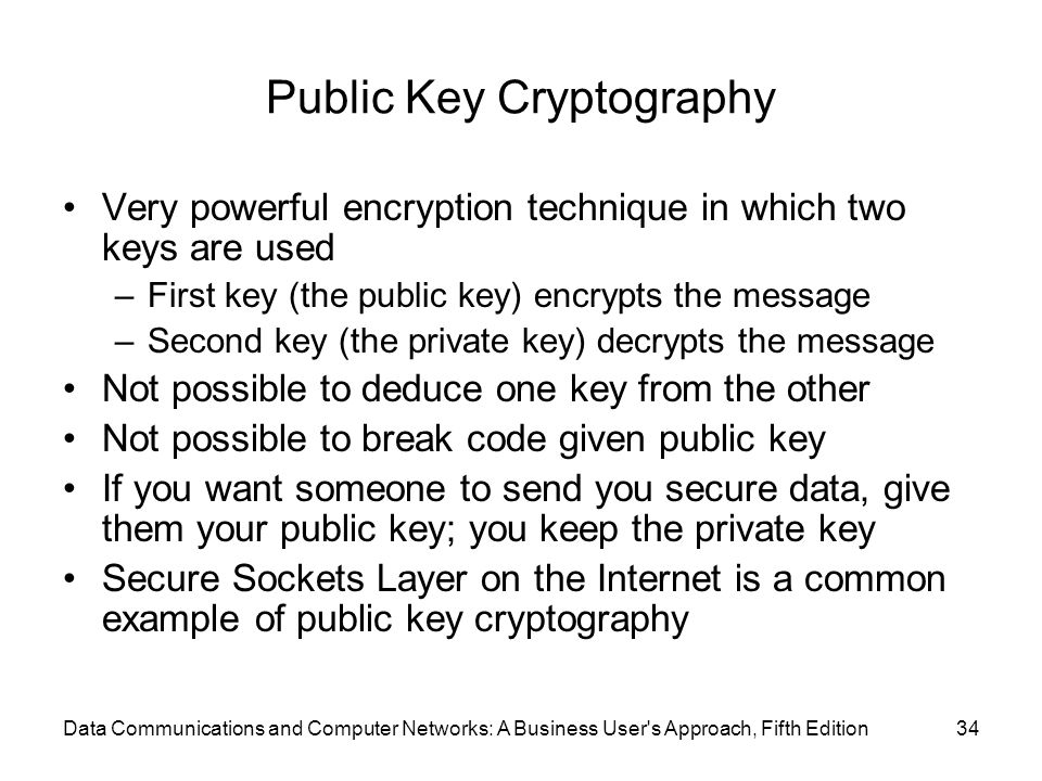 Data Communications and Computer Networks: A Business User s Approach, Fifth Edition34 Public Key Cryptography Very powerful encryption technique in which two keys are used –First key (the public key) encrypts the message –Second key (the private key) decrypts the message Not possible to deduce one key from the other Not possible to break code given public key If you want someone to send you secure data, give them your public key; you keep the private key Secure Sockets Layer on the Internet is a common example of public key cryptography