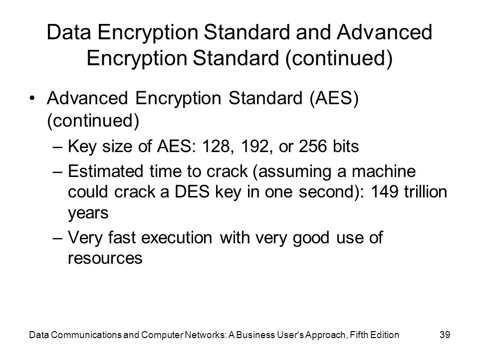 Data Communications and Computer Networks: A Business User s Approach, Fifth Edition39 Data Encryption Standard and Advanced Encryption Standard (continued) Advanced Encryption Standard (AES) (continued) –Key size of AES: 128, 192, or 256 bits –Estimated time to crack (assuming a machine could crack a DES key in one second): 149 trillion years –Very fast execution with very good use of resources