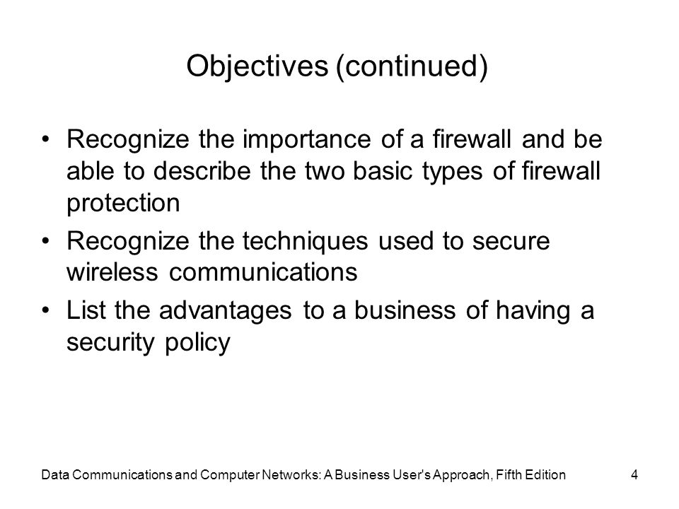 Data Communications and Computer Networks: A Business User s Approach, Fifth Edition4 Objectives (continued) Recognize the importance of a firewall and be able to describe the two basic types of firewall protection Recognize the techniques used to secure wireless communications List the advantages to a business of having a security policy