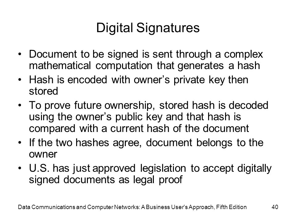 Data Communications and Computer Networks: A Business User s Approach, Fifth Edition40 Digital Signatures Document to be signed is sent through a complex mathematical computation that generates a hash Hash is encoded with owner's private key then stored To prove future ownership, stored hash is decoded using the owner's public key and that hash is compared with a current hash of the document If the two hashes agree, document belongs to the owner U.S.