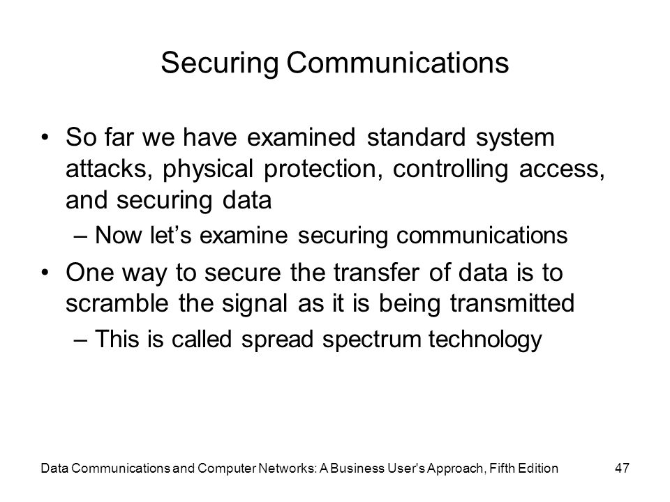 Data Communications and Computer Networks: A Business User s Approach, Fifth Edition47 Securing Communications So far we have examined standard system attacks, physical protection, controlling access, and securing data –Now let's examine securing communications One way to secure the transfer of data is to scramble the signal as it is being transmitted –This is called spread spectrum technology