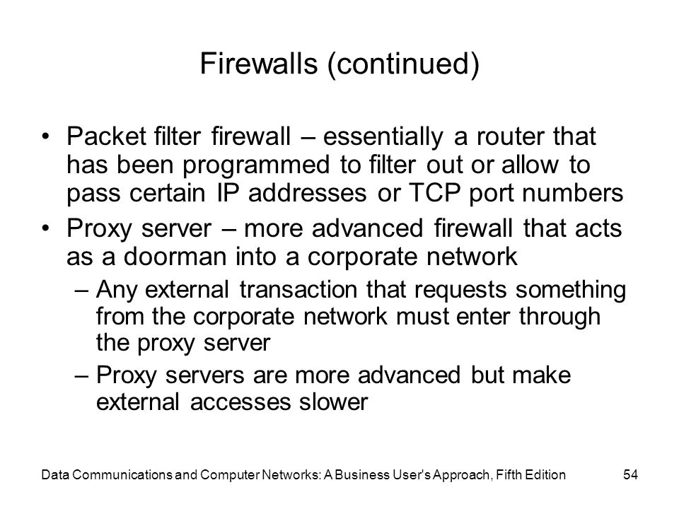 Data Communications and Computer Networks: A Business User s Approach, Fifth Edition54 Firewalls (continued) Packet filter firewall – essentially a router that has been programmed to filter out or allow to pass certain IP addresses or TCP port numbers Proxy server – more advanced firewall that acts as a doorman into a corporate network –Any external transaction that requests something from the corporate network must enter through the proxy server –Proxy servers are more advanced but make external accesses slower