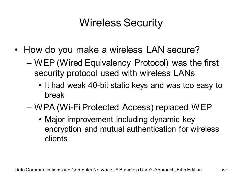 Data Communications and Computer Networks: A Business User s Approach, Fifth Edition57 Wireless Security How do you make a wireless LAN secure.