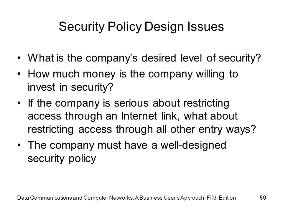 Data Communications and Computer Networks: A Business User s Approach, Fifth Edition59 Security Policy Design Issues What is the company's desired level of security.