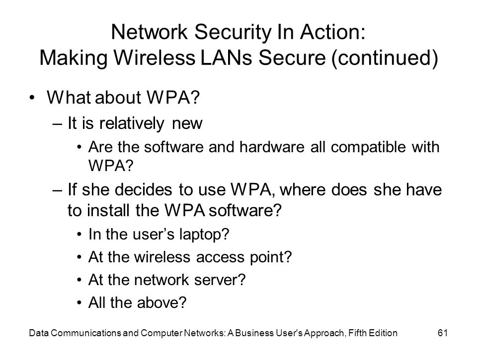 Data Communications and Computer Networks: A Business User s Approach, Fifth Edition61 Network Security In Action: Making Wireless LANs Secure (continued) What about WPA.
