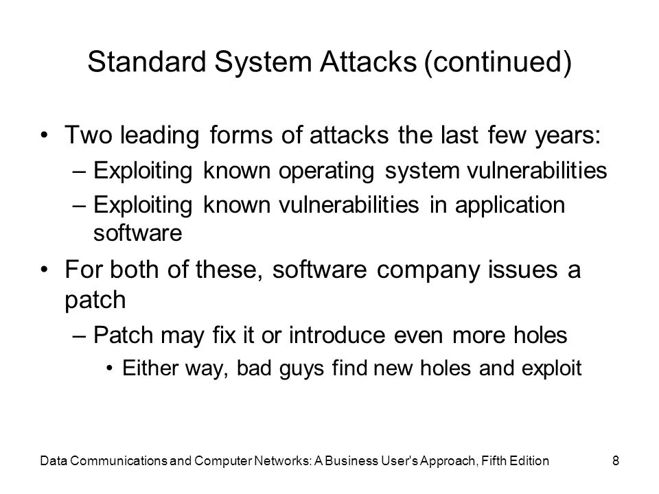 Data Communications and Computer Networks: A Business User s Approach, Fifth Edition8 Standard System Attacks (continued) Two leading forms of attacks the last few years: –Exploiting known operating system vulnerabilities –Exploiting known vulnerabilities in application software For both of these, software company issues a patch –Patch may fix it or introduce even more holes Either way, bad guys find new holes and exploit