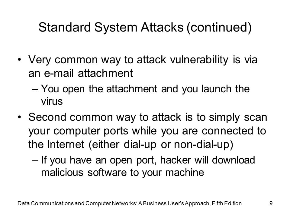 Data Communications and Computer Networks: A Business User s Approach, Fifth Edition9 Standard System Attacks (continued) Very common way to attack vulnerability is via an e-mail attachment –You open the attachment and you launch the virus Second common way to attack is to simply scan your computer ports while you are connected to the Internet (either dial-up or non-dial-up) –If you have an open port, hacker will download malicious software to your machine