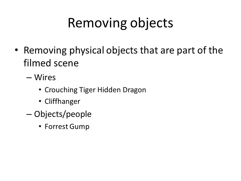 Removing objects Removing physical objects that are part of the filmed scene – Wires Crouching Tiger Hidden Dragon Cliffhanger – Objects/people Forrest Gump