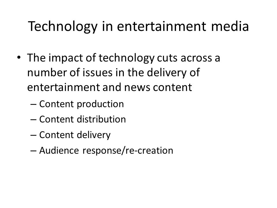 Technology in entertainment media The impact of technology cuts across a number of issues in the delivery of entertainment and news content – Content production – Content distribution – Content delivery – Audience response/re-creation