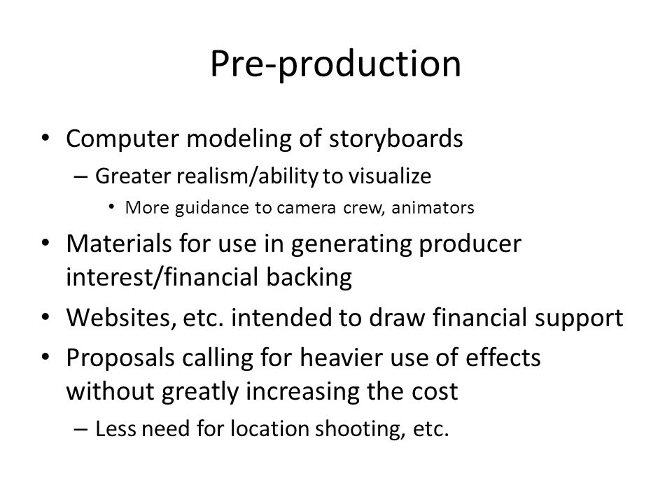 Pre-production Computer modeling of storyboards – Greater realism/ability to visualize More guidance to camera crew, animators Materials for use in generating producer interest/financial backing Websites, etc.