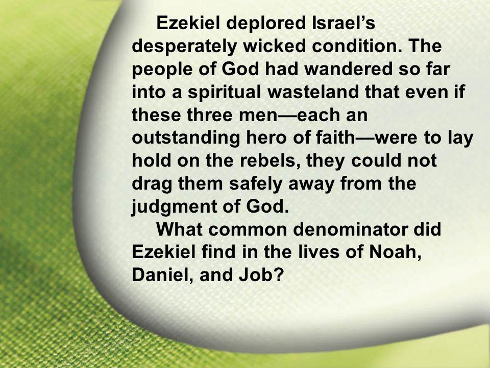 I. Job Feared God Ezekiel deplored Israel's desperately wicked condition.