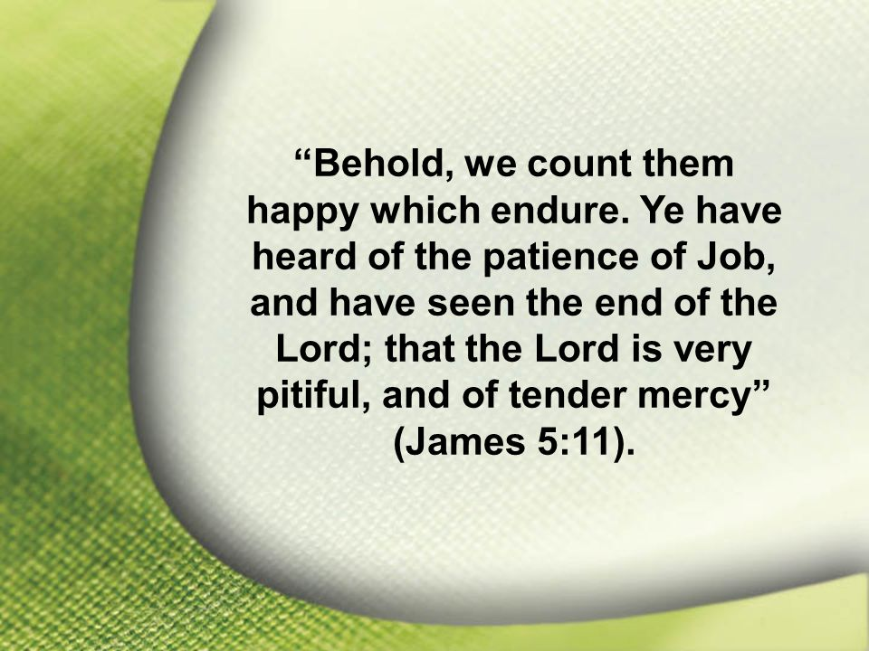 James 5:11 Behold, we count them happy which endure.