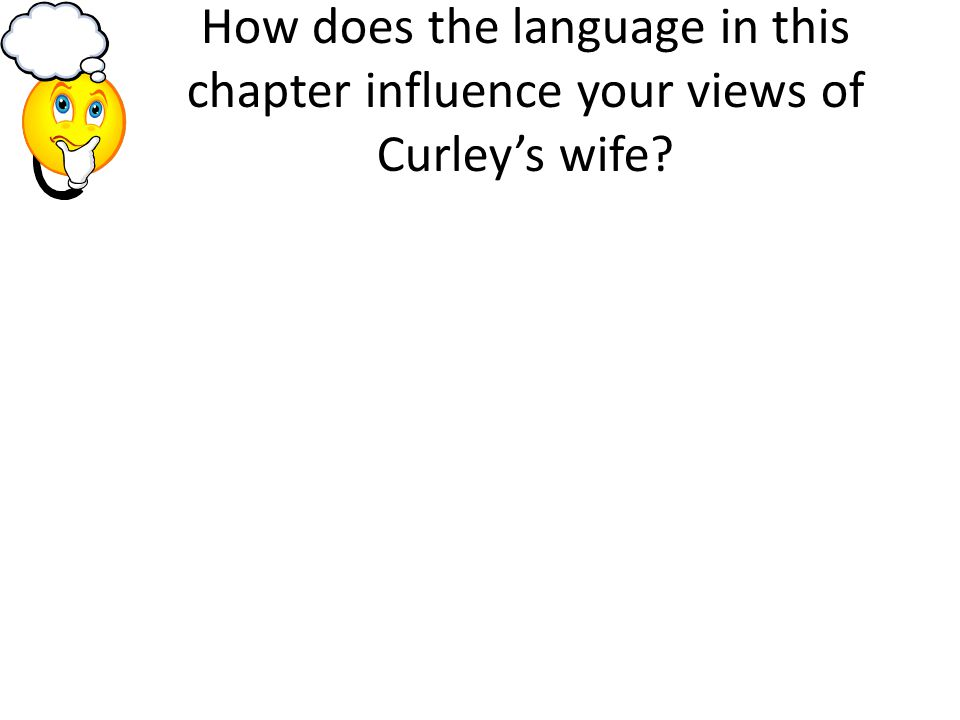 How does the language in this chapter influence your views of Curley's wife?