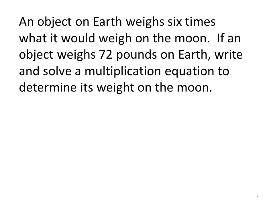 An object on Earth weighs six times what it would weigh on the moon.