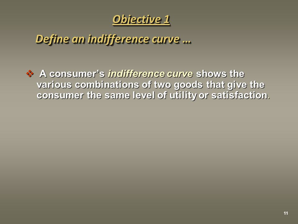  A consumer's indifference curve shows the various combinations of two goods that give the consumer the same level of utility or satisfaction. Define