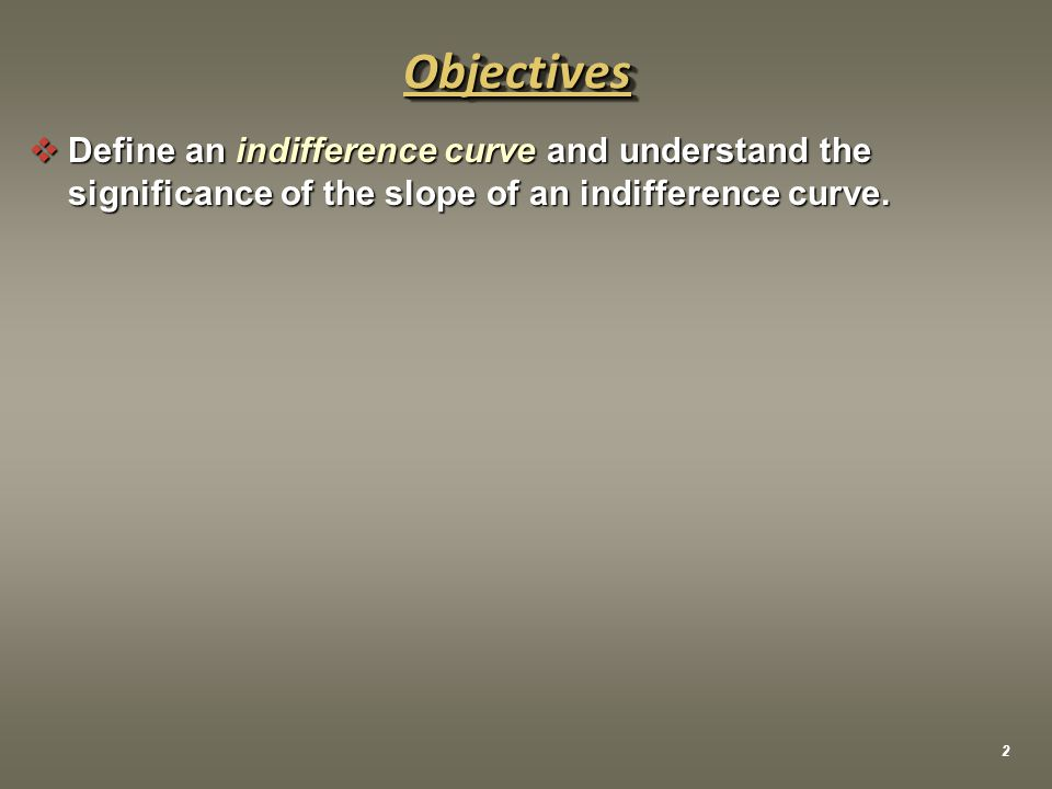  Define an indifference curve and understand the significance of the slope of an indifference curve.