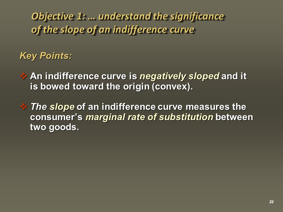 Key Points:  An indifference curve is negatively sloped and it is bowed toward the origin (convex).  The slope of an indifference curve measures the