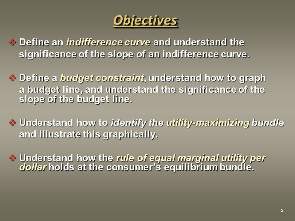  Define an indifference curve and understand the significance of the slope of an indifference curve.  Define a budget constraint, understand how to