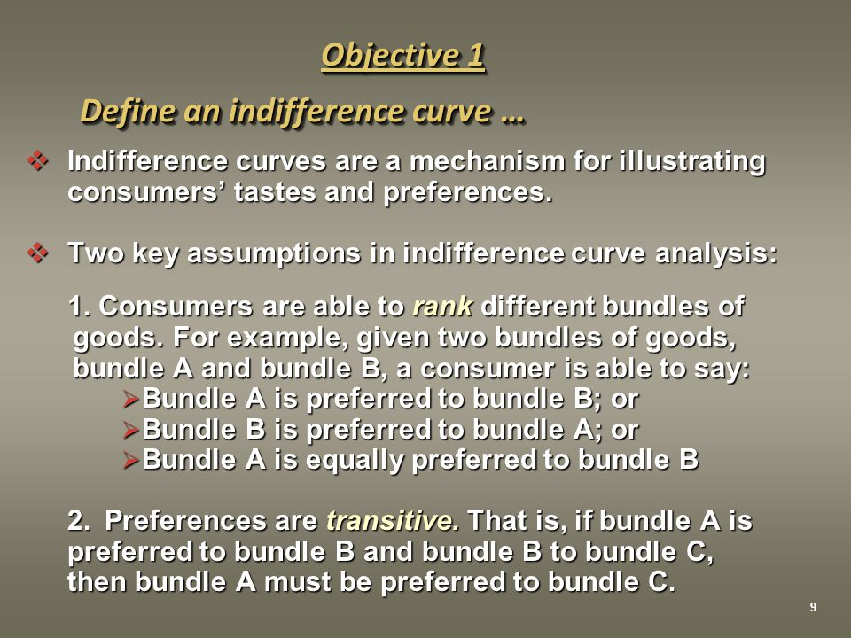  Indifference curves are a mechanism for illustrating consumers' tastes and preferences.  Two key assumptions in indifference curve analysis: 1. Con