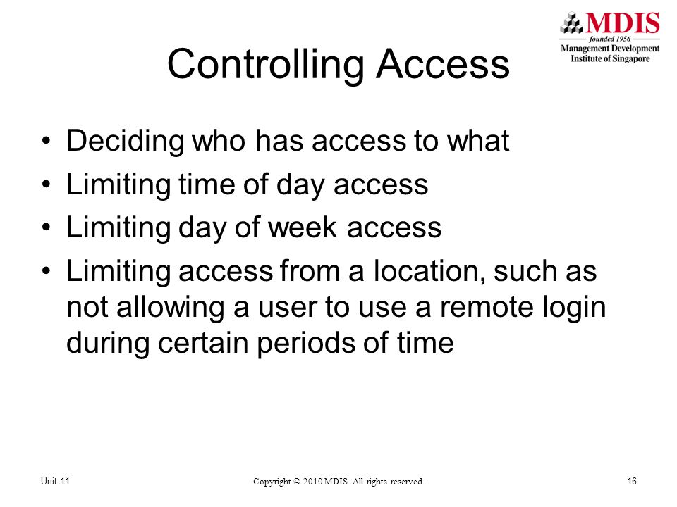 Controlling Access Deciding who has access to what Limiting time of day access Limiting day of week access Limiting access from a location, such as not allowing a user to use a remote login during certain periods of time Copyright © 2010 MDIS.