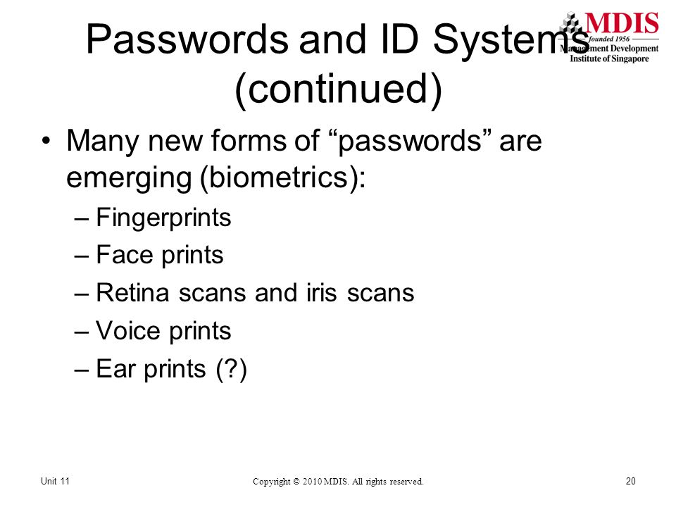 Passwords and ID Systems (continued) Many new forms of passwords are emerging (biometrics): –Fingerprints –Face prints –Retina scans and iris scans –Voice prints –Ear prints (?) Copyright © 2010 MDIS.