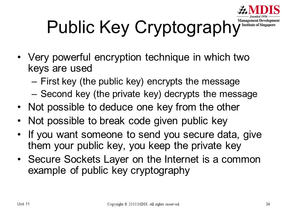 Public Key Cryptography Very powerful encryption technique in which two keys are used –First key (the public key) encrypts the message –Second key (the private key) decrypts the message Not possible to deduce one key from the other Not possible to break code given public key If you want someone to send you secure data, give them your public key, you keep the private key Secure Sockets Layer on the Internet is a common example of public key cryptography Copyright © 2010 MDIS.