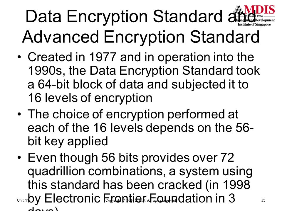 Data Encryption Standard and Advanced Encryption Standard Created in 1977 and in operation into the 1990s, the Data Encryption Standard took a 64-bit block of data and subjected it to 16 levels of encryption The choice of encryption performed at each of the 16 levels depends on the 56- bit key applied Even though 56 bits provides over 72 quadrillion combinations, a system using this standard has been cracked (in 1998 by Electronic Frontier Foundation in 3 days) Copyright © 2010 MDIS.