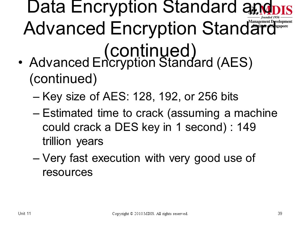 Data Encryption Standard and Advanced Encryption Standard (continued) Advanced Encryption Standard (AES) (continued) –Key size of AES: 128, 192, or 256 bits –Estimated time to crack (assuming a machine could crack a DES key in 1 second) : 149 trillion years –Very fast execution with very good use of resources Copyright © 2010 MDIS.
