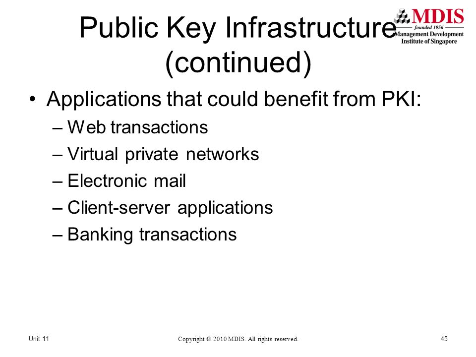Public Key Infrastructure (continued) Applications that could benefit from PKI: –Web transactions –Virtual private networks –Electronic mail –Client-server applications –Banking transactions Copyright © 2010 MDIS.