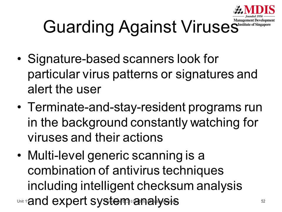 Guarding Against Viruses Signature-based scanners look for particular virus patterns or signatures and alert the user Terminate-and-stay-resident programs run in the background constantly watching for viruses and their actions Multi-level generic scanning is a combination of antivirus techniques including intelligent checksum analysis and expert system analysis Copyright © 2010 MDIS.
