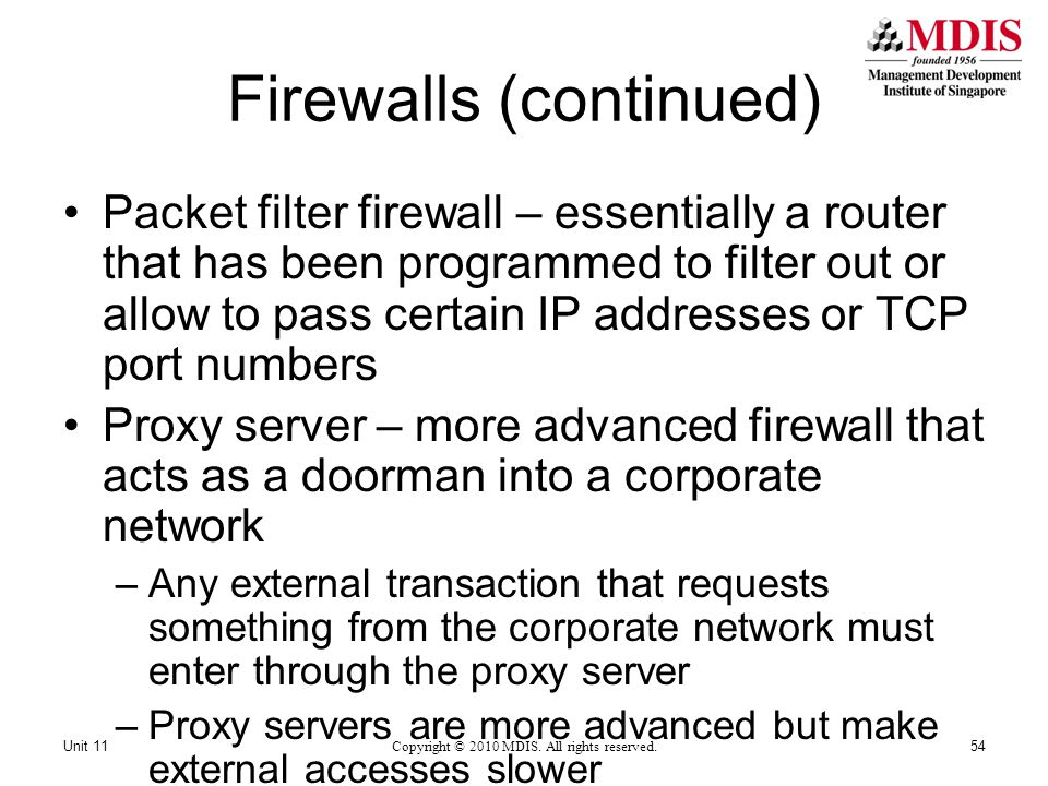 Firewalls (continued) Packet filter firewall – essentially a router that has been programmed to filter out or allow to pass certain IP addresses or TCP port numbers Proxy server – more advanced firewall that acts as a doorman into a corporate network –Any external transaction that requests something from the corporate network must enter through the proxy server –Proxy servers are more advanced but make external accesses slower Copyright © 2010 MDIS.