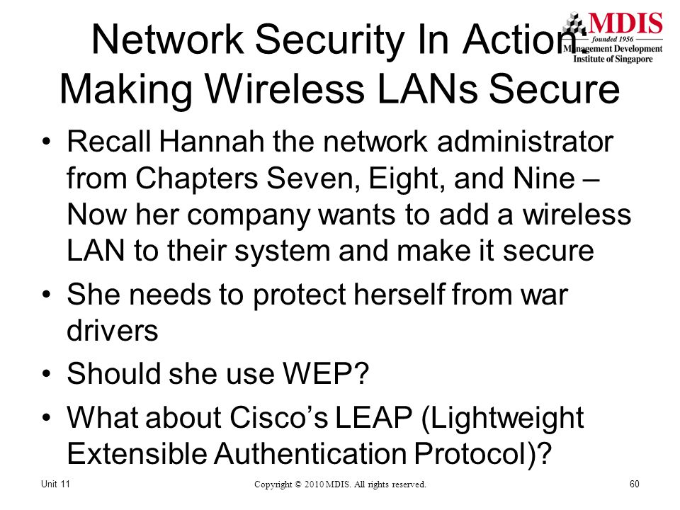 Network Security In Action: Making Wireless LANs Secure Recall Hannah the network administrator from Chapters Seven, Eight, and Nine – Now her company wants to add a wireless LAN to their system and make it secure She needs to protect herself from war drivers Should she use WEP.