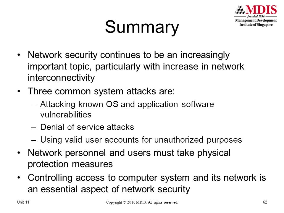 Summary Network security continues to be an increasingly important topic, particularly with increase in network interconnectivity Three common system attacks are: –Attacking known OS and application software vulnerabilities –Denial of service attacks –Using valid user accounts for unauthorized purposes Network personnel and users must take physical protection measures Controlling access to computer system and its network is an essential aspect of network security Copyright © 2010 MDIS.